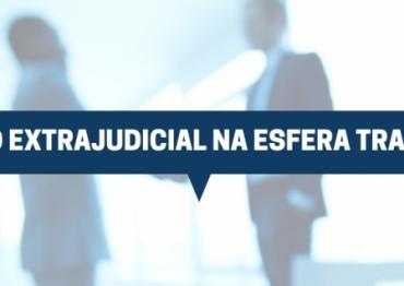 O ACORDO EXTRAJUDICIAL NA ESFERA TRABALHISTA